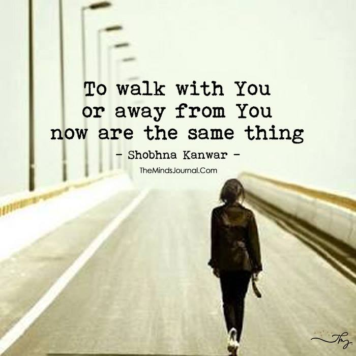 To walk with You or away from You now are the same thing