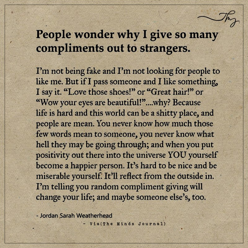 People wonder why I give so many compliments out to strangers.