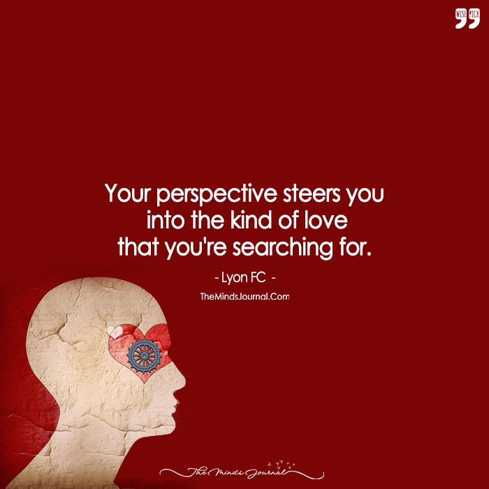Your Perspective Steers You Into The Kind Of Love That You're Searching For.