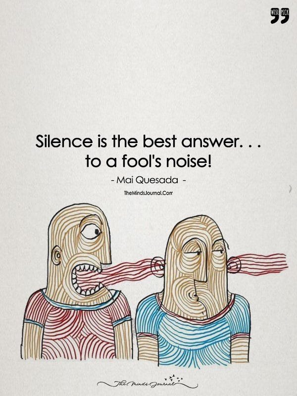 Silence Is The Best Answer To A Fool's Noise!