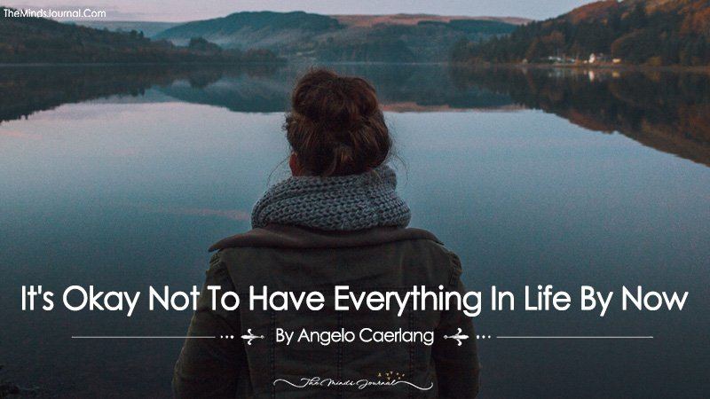 It's Okay Not To Have Everything In Life By Now