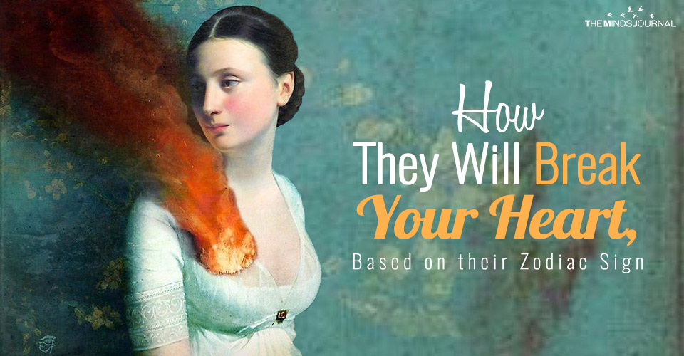 How They Will Break Your Heart, Based on their Zodiac Sign