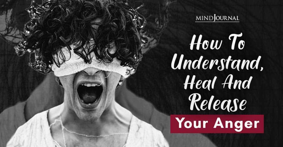 How To Understand, Heal And Release Your Anger
