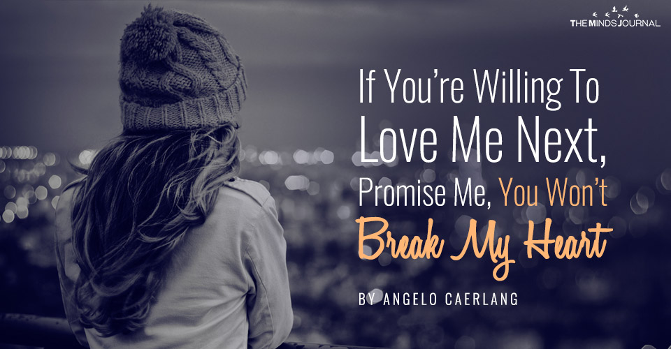 If You're Willing To Love Me Next, Promise Me That You Won't Break My Heart