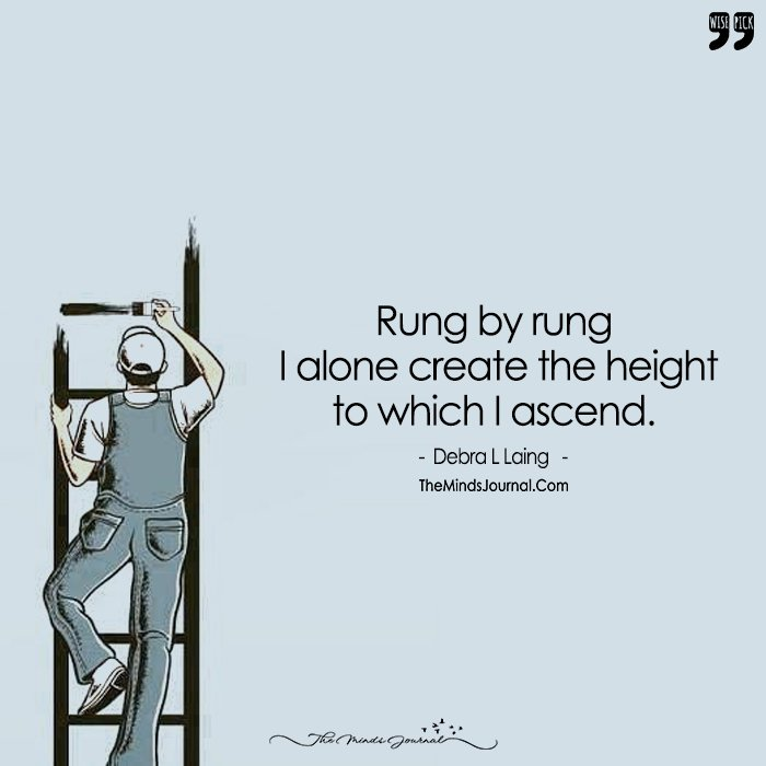 Rung By Rung I Alone Create The Height to Which I Ascend.