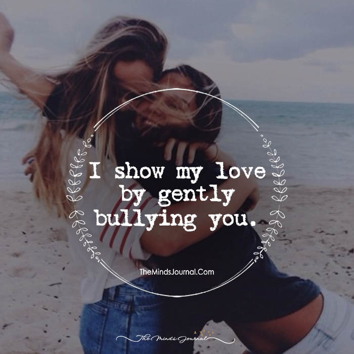 I Show My Love By Gently Bullying You