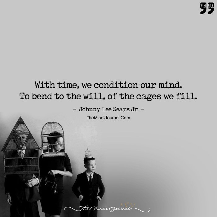 With Time, We Condition Our Mind. To Bend To The Will, Of The Cages We Fill.