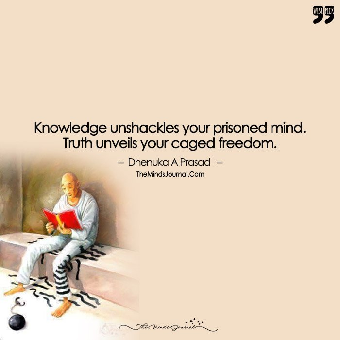 Knowledge Unshackles Your Prisoner Mind, Truth Unveils Your Caged Freedom.