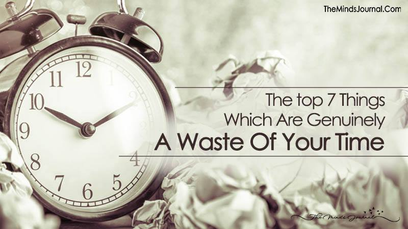 The Top 7 Things Which Are Genuinely A Waste Of Your Time