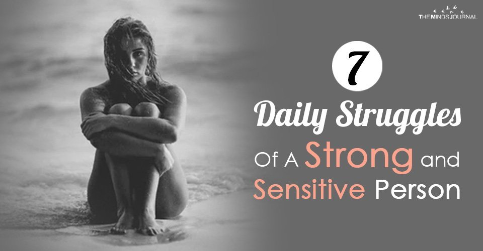 7 Daily Struggles Of A Strong and Sensitive Person