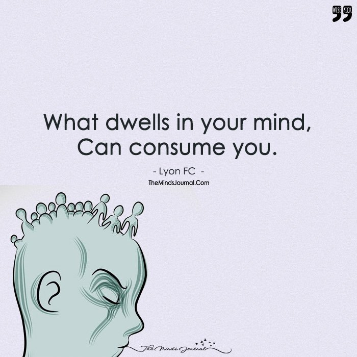 What Dwells In Your Mind, Can Consume You.