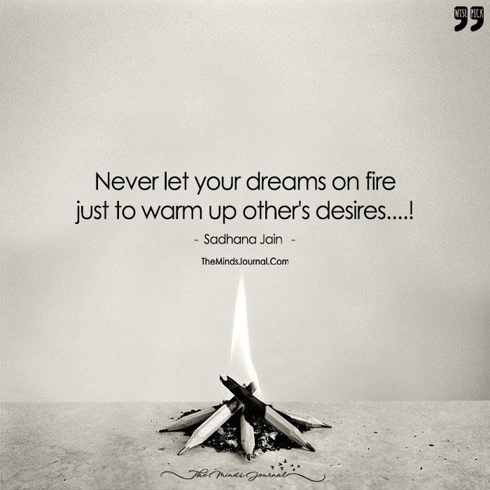 Never Lit Your Dreams On Fire  Just To Warm Up Other's Desire!