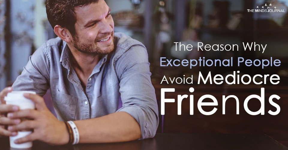 The Reason Why Exceptional People Avoid Mediocre Friends