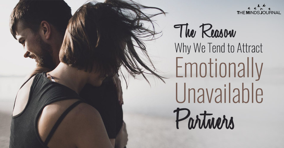 The Reason Why We Tend to Attract Emotionally Unavailable Partners