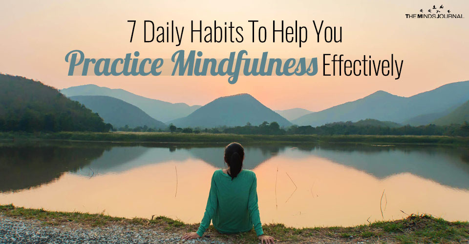 7 Daily Habits To Help You Practice Mindfulness Effectively