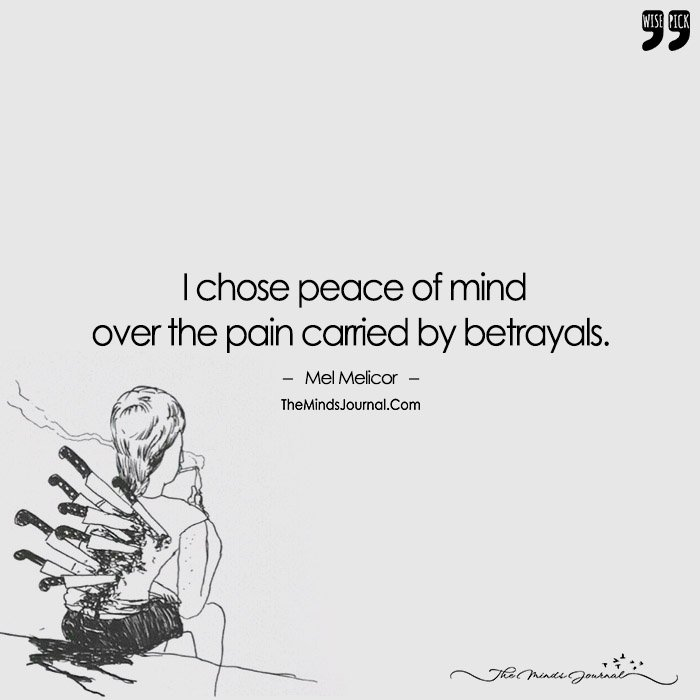 I Chose Peace Of Mind  Over The Pain Carried By Betrayals.