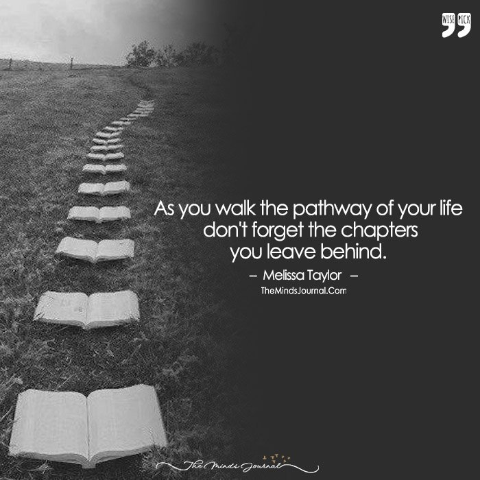 As You Walk The Pathway Of Your Life  Don't Forget The Chapters You Leave Behind.