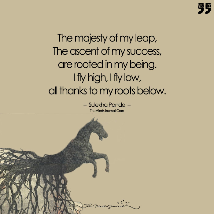 The Majesty of My Leap, The Ascent of My Success, are Rooted in My Being