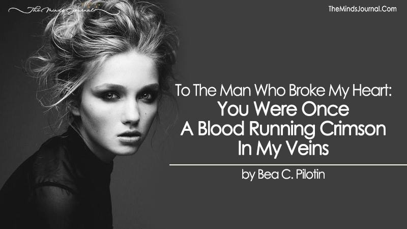 To The Man Who Broke My Heart: You Were Once A Blood Running Crimson In My Veins