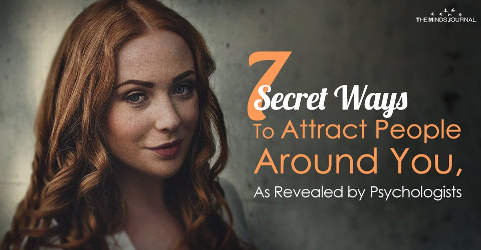 7 Secret Ways To Attract People Around You, As Revealed by Psychologists