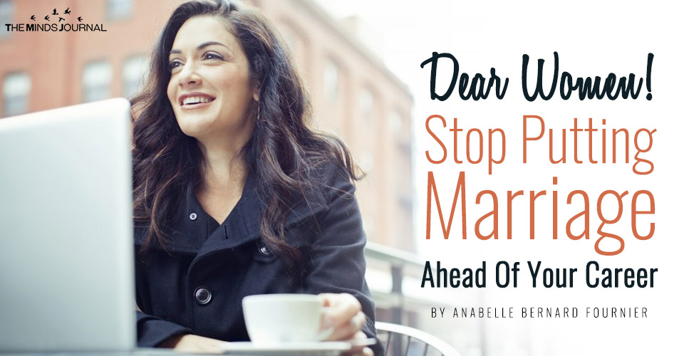 Dear Women! Stop Putting Marriage Ahead Of Your Career