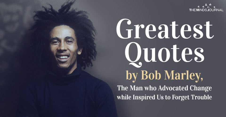 Greatest Quotes by Bob Marley, The Man who Advocated Change while Inspired Us to Forget Trouble
