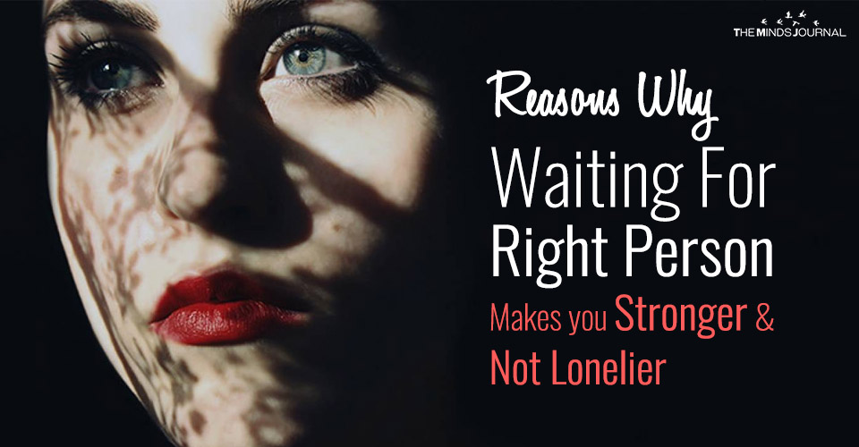 Reasons Why Waiting For Right Person Makes you Stronger and Not Lonelier