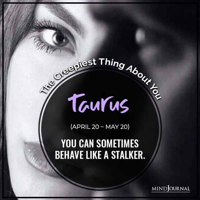 You can sometimes behave like a stalker