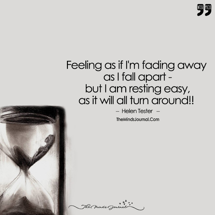 Feeling As If I'm Fading Away As I Fall Apart – But I Am Resting Easy, As It Will All Turn Around!!
