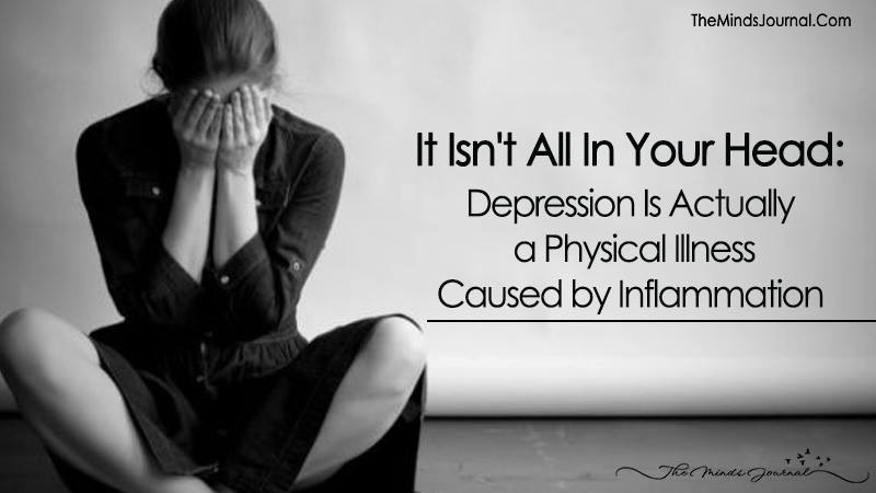 It Isn't All In Your Head: Depression Is Actually a Physical Illness Caused by Inflammation