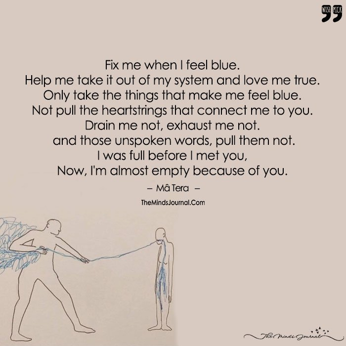 Fix Me When I Feel Blue.Help Me Take It Out Of My System And Love Me True