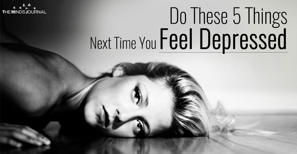 Do These 5 Things Next Time You Feel Depressed