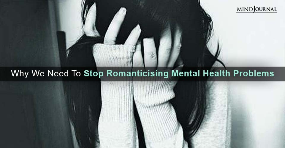 Why Need Stop Romanticising Mental Health Problems