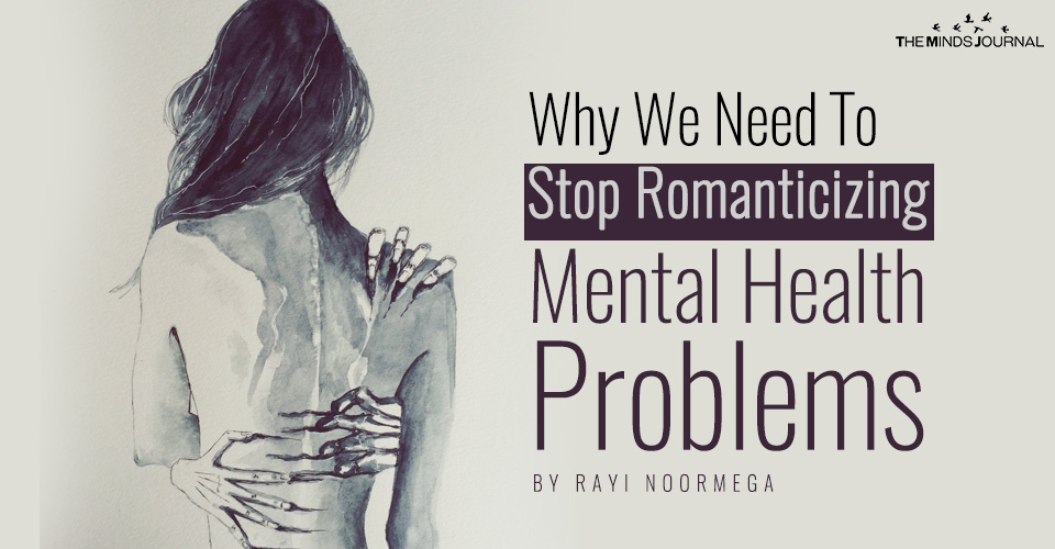 Why We Need To Stop Romanticizing Mental Health Problems