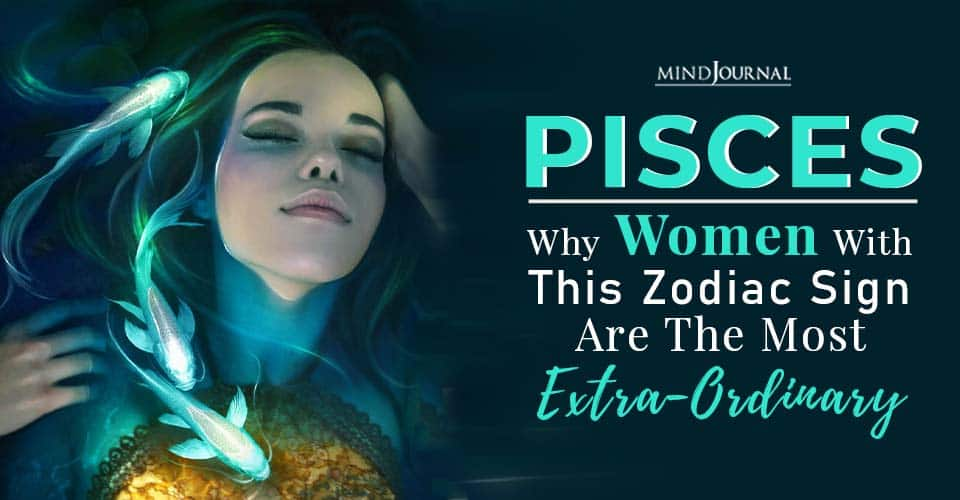 pisces why women with this zodiac sign are the most extra ordinary