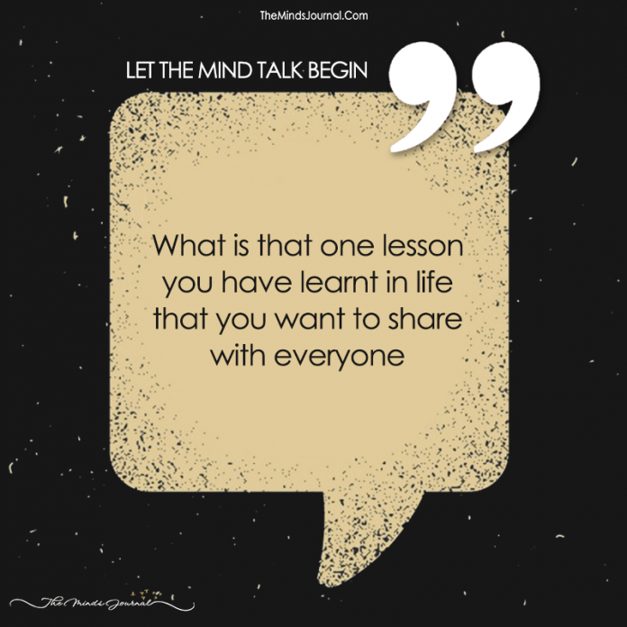 What Is That One Lesson You Have Learnt In Life That You Want To Share With Everyone?