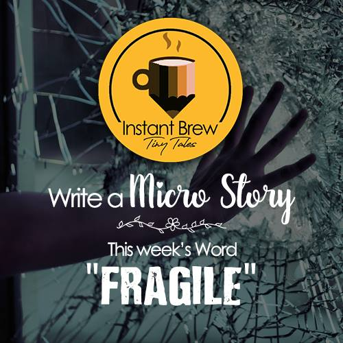 Write A Micro Story, This Week's Word – FRAGILE