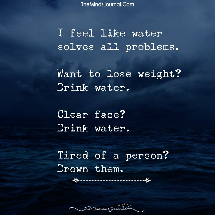 I Feel Like Water Solves All Problems.