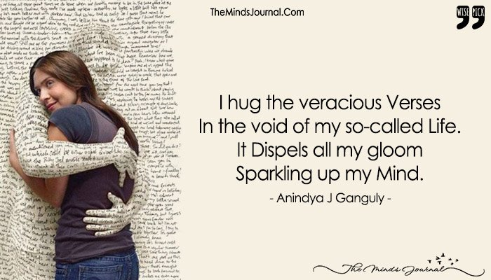 I Hug The Veracious Verses  In The Void Of My So-called Life. It Dispels All My Gloom Sparkling Up My Mind.
