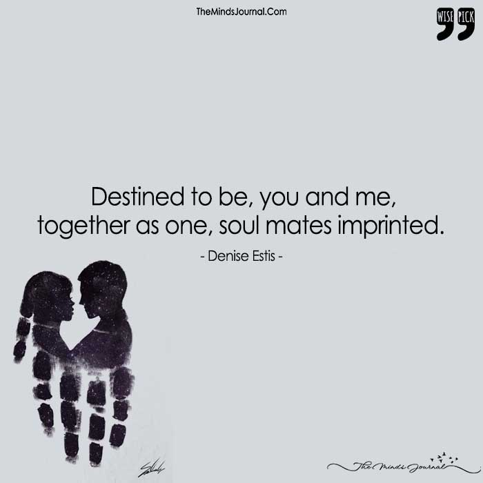 Destined To Be, You And Me,  Together As One, Soul Mates Imprinted.