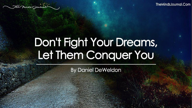 Don't Fight Your Dreams, Let Them Conquer You!