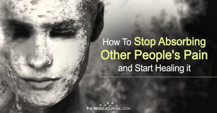 How To Stop Absorbing Other People's Pain and Start Healing It