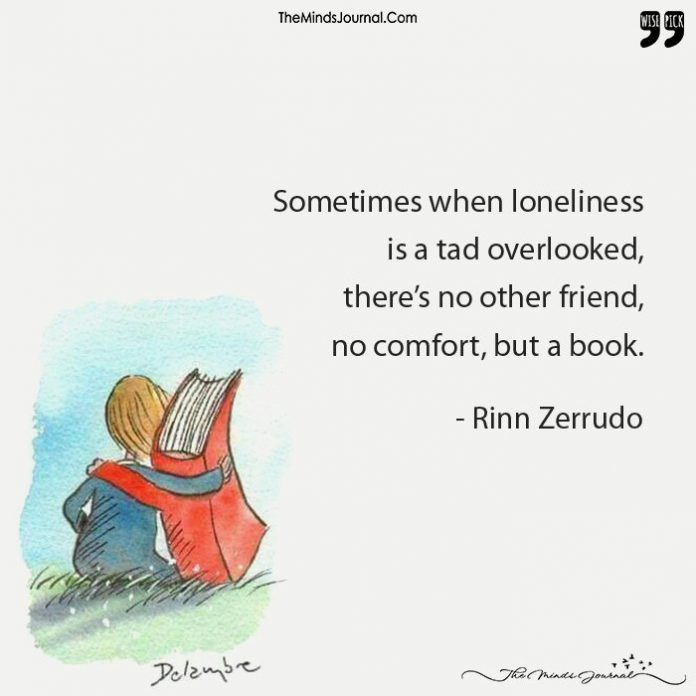 Sometimes When Loneliness Is A Tad Overlooked, There's No Other Friend, No Comfort, But A Book.