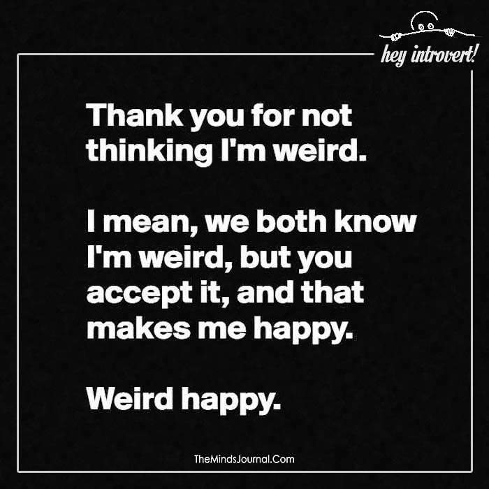 Thank you for not thinking I'm weird