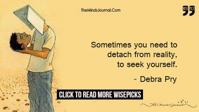 Sometimes You Need To Detach From Reality, To Seek Yourself.