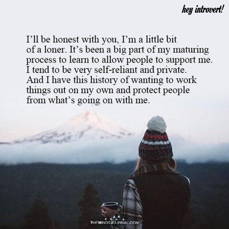 I'll Be Honest With You, I'm A Little Bit Of A Loner