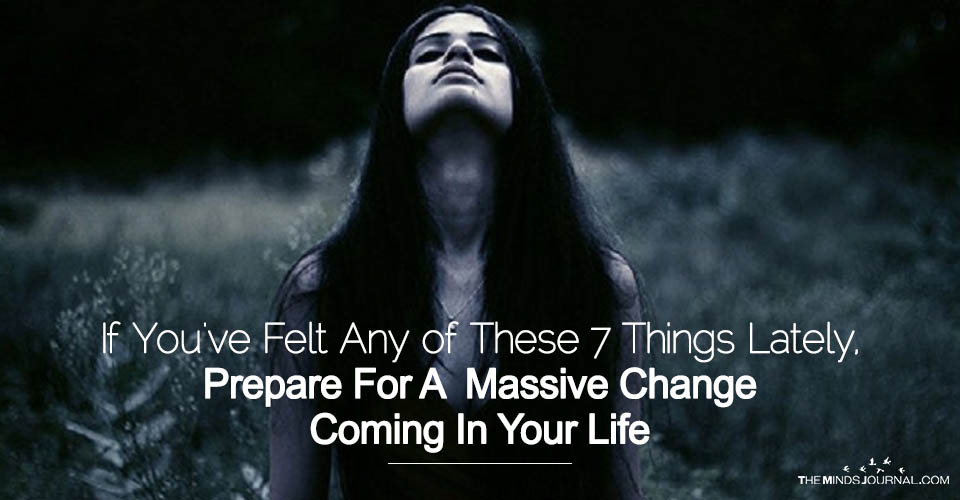 If You've Felt Any Of These 7 Things Lately, Prepare For A Massive Change Coming In Your Life