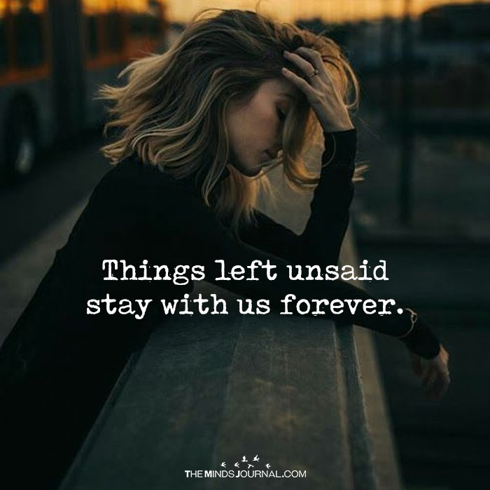 Things Left Unsaid Stay With Us Forever
