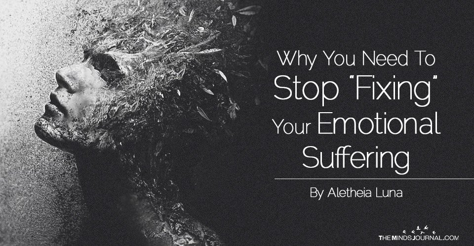 "Why You Need To Stop ""Fixing"" Your Emotional Suffering"