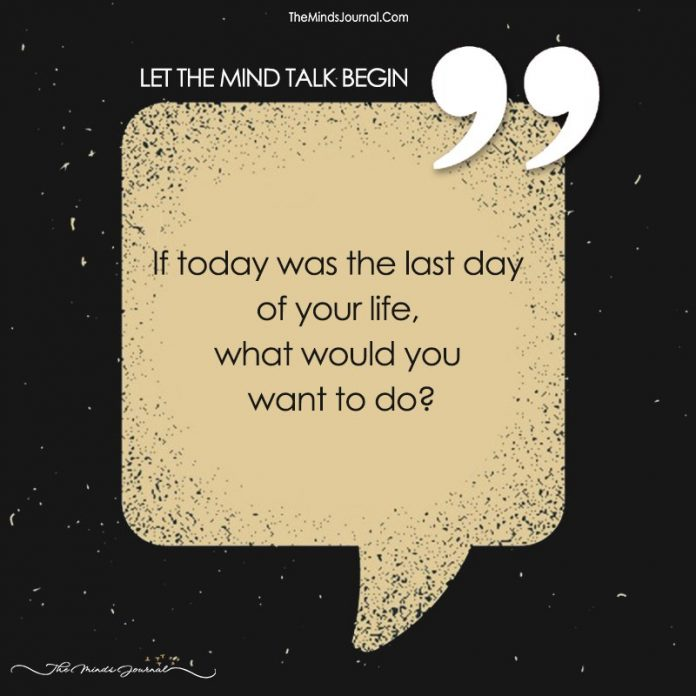If Today Was The Last Day Of Your Life, What Would You Want To Do?